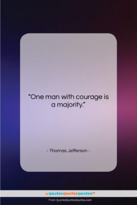 """Thomas Jefferson quote: """"One man with courage is a majority….""""- at QuotesQuotesQuotes.com"""