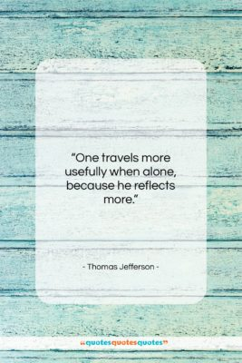 "Thomas Jefferson quote: ""One travels more usefully when alone, because…""- at QuotesQuotesQuotes.com"