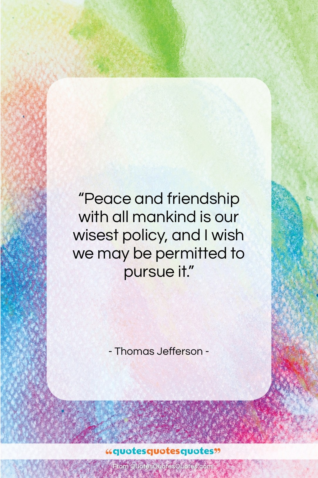 """Thomas Jefferson quote: """"Peace and friendship with all mankind is…""""- at QuotesQuotesQuotes.com"""
