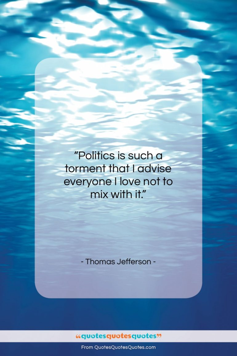 """Thomas Jefferson quote: """"Politics is such a torment that I…""""- at QuotesQuotesQuotes.com"""