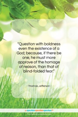 """Thomas Jefferson quote: """"Question with boldness even the existence of…""""- at QuotesQuotesQuotes.com"""