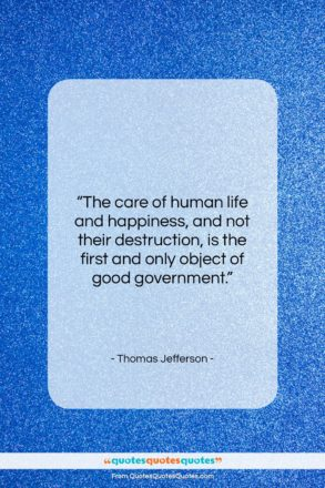 """Thomas Jefferson quote: """"The care of human life and happiness,…""""- at QuotesQuotesQuotes.com"""