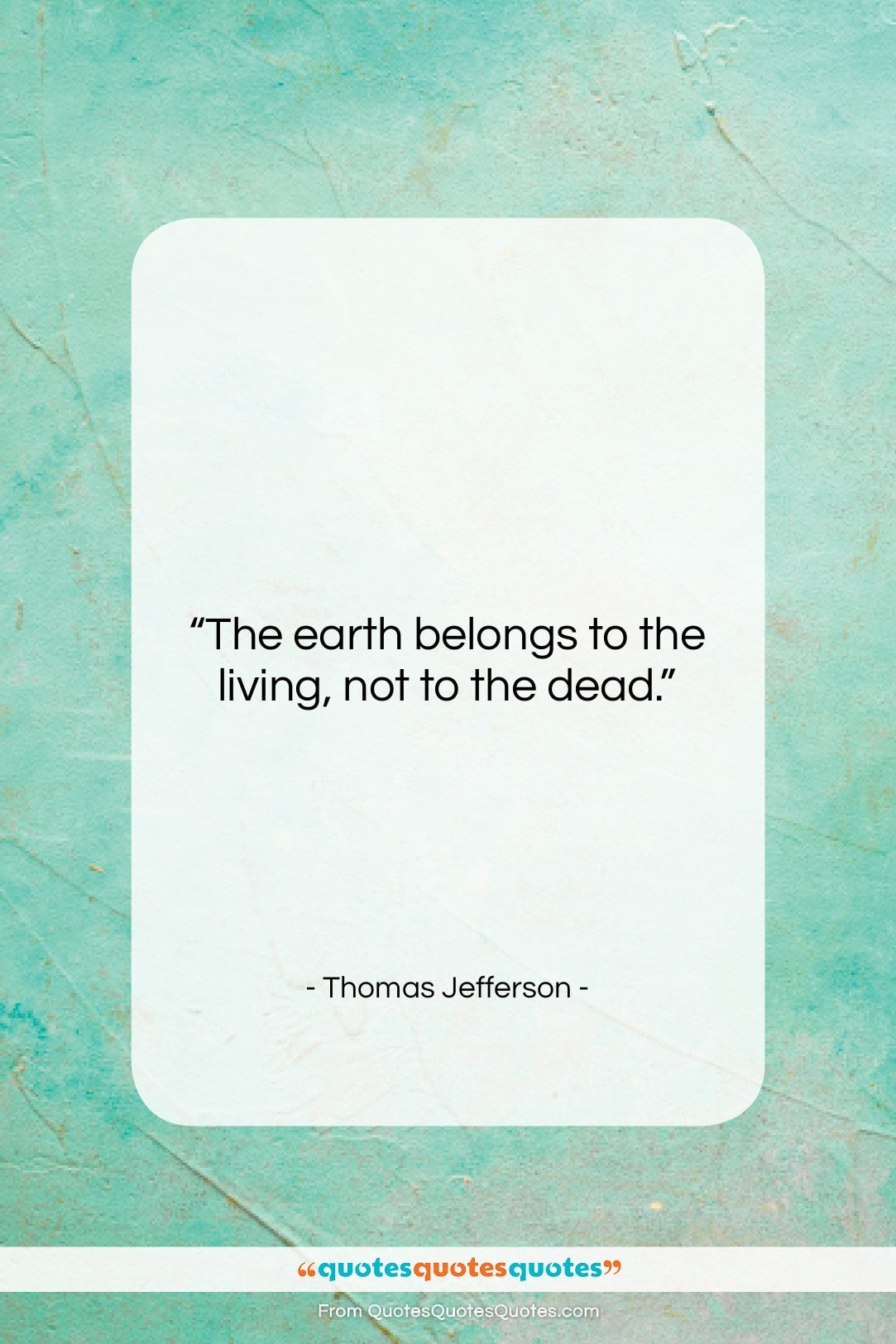 """Thomas Jefferson quote: """"The earth belongs to the living, not…""""- at QuotesQuotesQuotes.com"""
