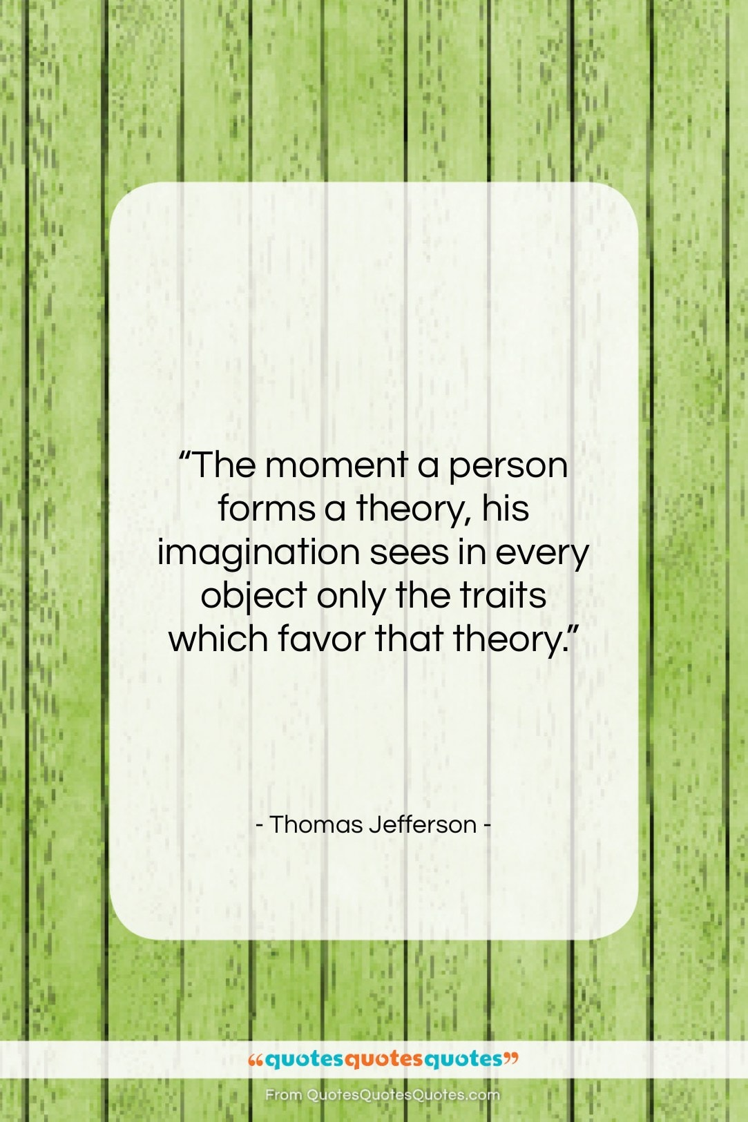 """Thomas Jefferson quote: """"The moment a person forms a theory,…""""- at QuotesQuotesQuotes.com"""