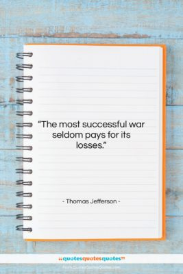 """Thomas Jefferson quote: """"The most successful war seldom pays for…""""- at QuotesQuotesQuotes.com"""