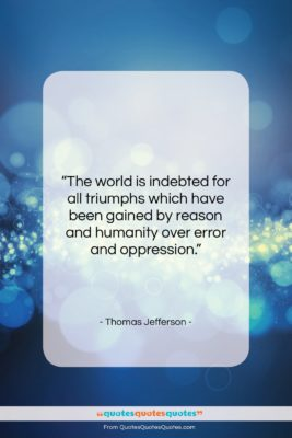 """Thomas Jefferson quote: """"The world is indebted for all triumphs…""""- at QuotesQuotesQuotes.com"""