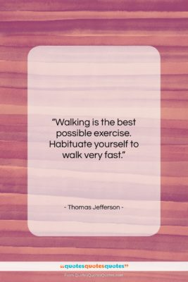 """Thomas Jefferson quote: """"Walking is the best possible exercise. Habituate…""""- at QuotesQuotesQuotes.com"""