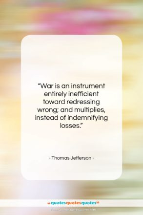 """Thomas Jefferson quote: """"War is an instrument entirely inefficient toward…""""- at QuotesQuotesQuotes.com"""