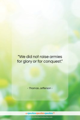"Thomas Jefferson quote: ""We did not raise armies for glory…""- at QuotesQuotesQuotes.com"
