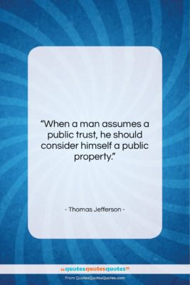 """Thomas Jefferson quote: """"When a man assumes a public trust…""""- at QuotesQuotesQuotes.com"""