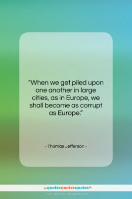 "Thomas Jefferson quote: ""When we get piled upon one another…""- at QuotesQuotesQuotes.com"