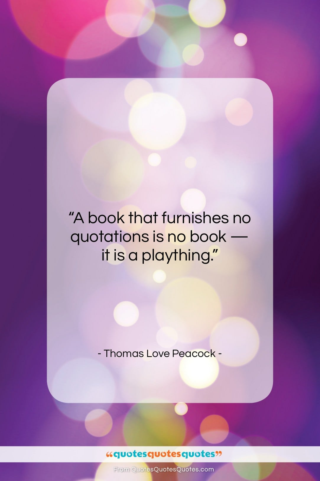 """Thomas Love Peacock quote: """"A book that furnishes no quotations is…""""- at QuotesQuotesQuotes.com"""