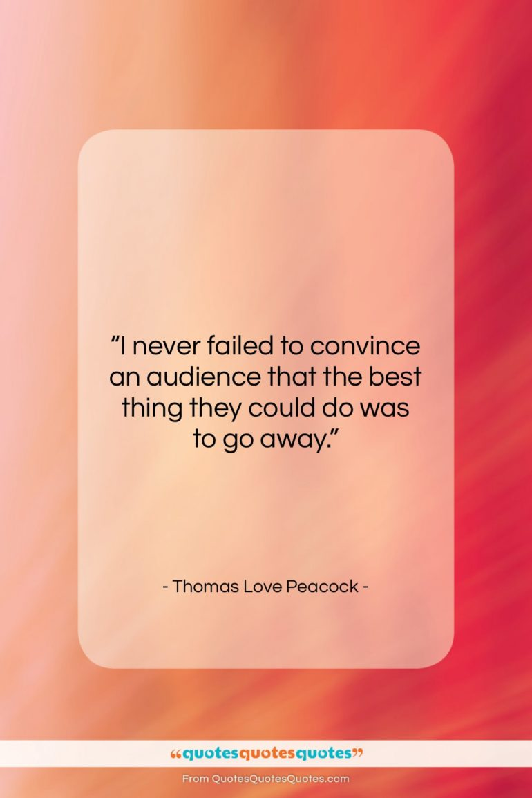 """Thomas Love Peacock quote: """"I never failed to convince an audience…""""- at QuotesQuotesQuotes.com"""