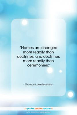 """Thomas Love Peacock quote: """"Names are changed more readily than doctrines,…""""- at QuotesQuotesQuotes.com"""