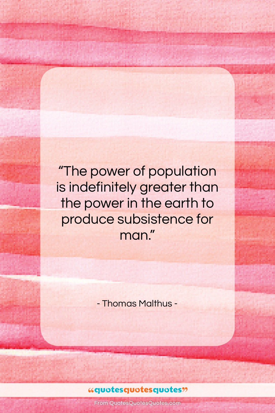 """Thomas Malthus quote: """"The power of population is indefinitely greater…""""- at QuotesQuotesQuotes.com"""