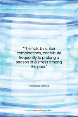 """Thomas Malthus quote: """"The rich, by unfair combinations, contribute frequently…""""- at QuotesQuotesQuotes.com"""