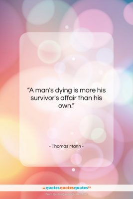 """Thomas Mann quote: """"A man's dying is more his survivor's…""""- at QuotesQuotesQuotes.com"""