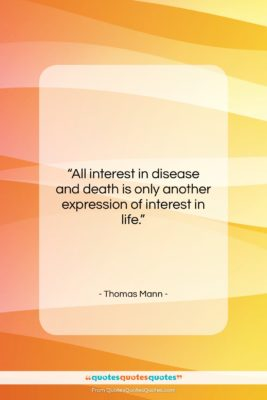 """Thomas Mann quote: """"All interest in disease and death is…""""- at QuotesQuotesQuotes.com"""