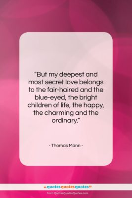 """Thomas Mann quote: """"But my deepest and most secret love…""""- at QuotesQuotesQuotes.com"""