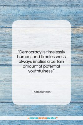 "Thomas Mann quote: ""Democracy is timelessly human, and timelessness always…""- at QuotesQuotesQuotes.com"