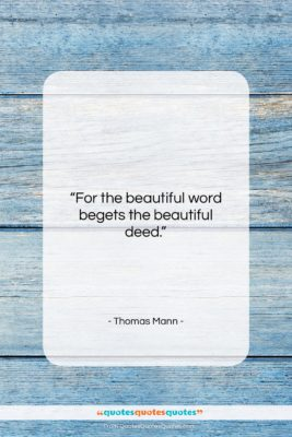 """Thomas Mann quote: """"For the beautiful word begets the beautiful…""""- at QuotesQuotesQuotes.com"""