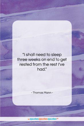 "Thomas Mann quote: ""I shall need to sleep three weeks…""- at QuotesQuotesQuotes.com"