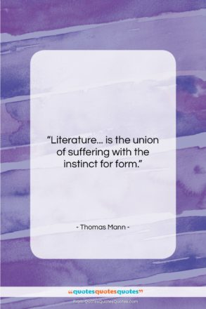 """Thomas Mann quote: """"Literature… is the union of suffering with…""""- at QuotesQuotesQuotes.com"""