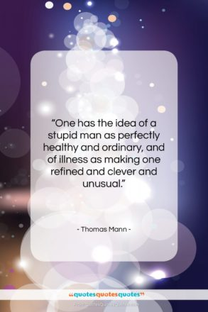 """Thomas Mann quote: """"One has the idea of a stupid…""""- at QuotesQuotesQuotes.com"""