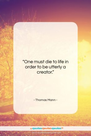 """Thomas Mann quote: """"One must die to life in order…""""- at QuotesQuotesQuotes.com"""