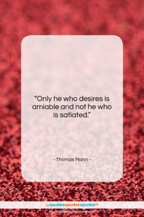 """Thomas Mann quote: """"Only he who desires is amiable and…""""- at QuotesQuotesQuotes.com"""