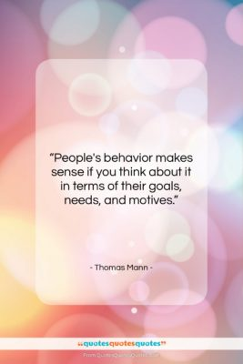 """Thomas Mann quote: """"People's behavior makes sense if you think…""""- at QuotesQuotesQuotes.com"""