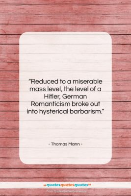 "Thomas Mann quote: ""Reduced to a miserable mass level, the…""- at QuotesQuotesQuotes.com"