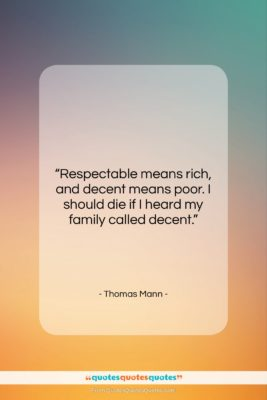 "Thomas Mann quote: ""Respectable means rich, and decent means poor….""- at QuotesQuotesQuotes.com"