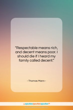 """Thomas Mann quote: """"Respectable means rich, and decent means poor….""""- at QuotesQuotesQuotes.com"""