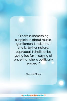 """Thomas Mann quote: """"There is something suspicious about music, gentlemen….""""- at QuotesQuotesQuotes.com"""