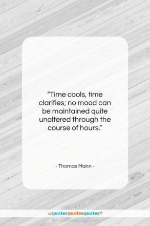 """Thomas Mann quote: """"Time cools, time clarifies; no mood can…""""- at QuotesQuotesQuotes.com"""