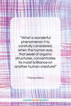 """Thomas Mann quote: """"What a wonderful phenomenon it is, carefully…""""- at QuotesQuotesQuotes.com"""