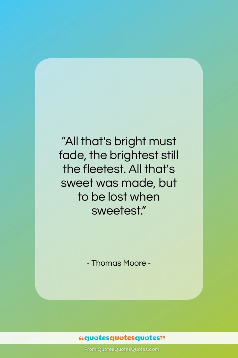 """Thomas Moore quote: """"All that's bright must fade, the brightest…""""- at QuotesQuotesQuotes.com"""