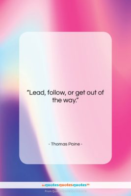 """Thomas Paine quote: """"Lead, follow, or get out of the…""""- at QuotesQuotesQuotes.com"""