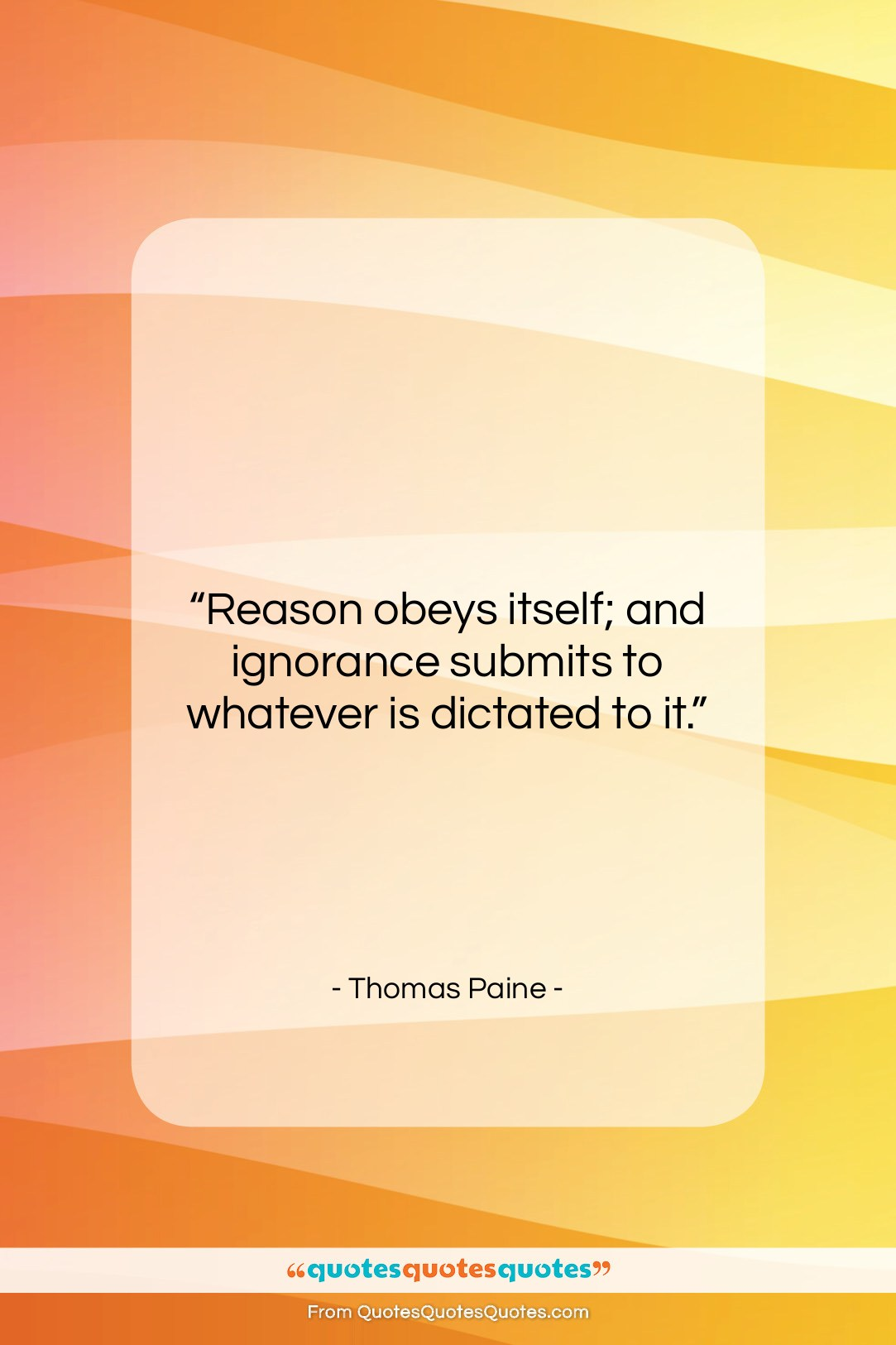 """Thomas Paine quote: """"Reason obeys itself; and ignorance submits to…""""- at QuotesQuotesQuotes.com"""