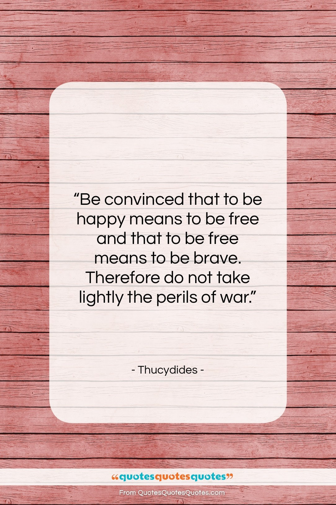 """Thucydides quote: """"Be convinced that to be happy means…""""- at QuotesQuotesQuotes.com"""