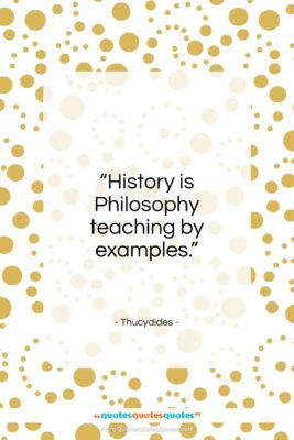 """Thucydides quote: """"History is philosophy teaching by examples.""""- at QuotesQuotesQuotes.com"""