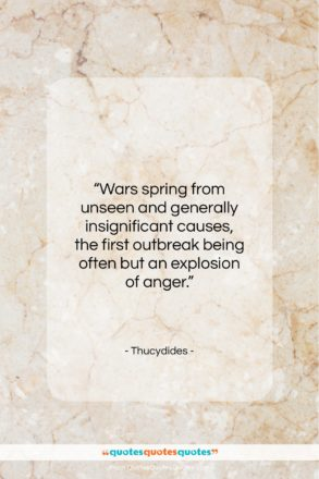 """Thucydides quote: """"Wars spring from unseen and generally insignificant…""""- at QuotesQuotesQuotes.com"""
