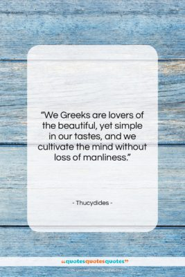 """Thucydides quote: """"We Greeks are lovers of the beautiful,…""""- at QuotesQuotesQuotes.com"""