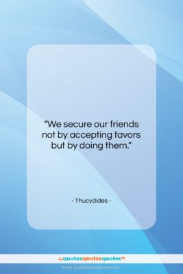 """Thucydides quote: """"We secure our friends not by accepting…""""- at QuotesQuotesQuotes.com"""