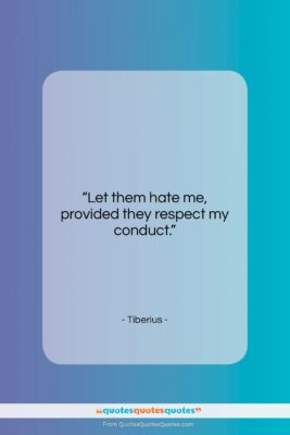 """Tiberius quote: """"Let them hate me, provided they respect…""""- at QuotesQuotesQuotes.com"""