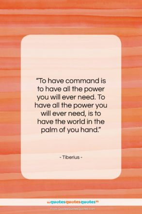 "Tiberius quote: ""To have command is to have all…""- at QuotesQuotesQuotes.com"