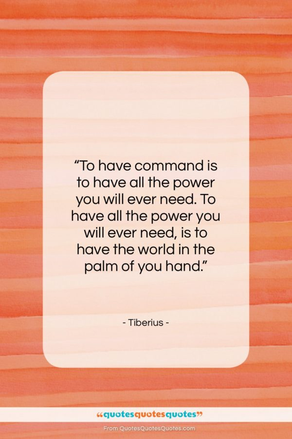 """Tiberius quote: """"To have command is to have all…""""- at QuotesQuotesQuotes.com"""