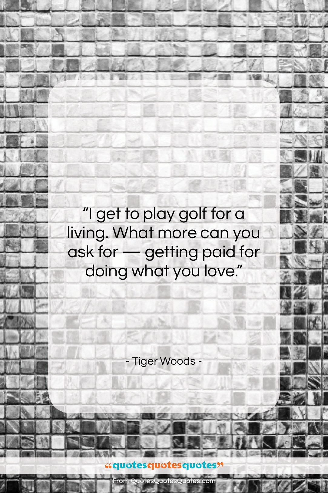"""Tiger Woods quote: """"I get to play golf for a…""""- at QuotesQuotesQuotes.com"""