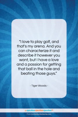 """Tiger Woods quote: """"I love to play golf, and that's…""""- at QuotesQuotesQuotes.com"""